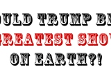 There's Still Time For Trump To Reveal Himself As The Greatest Showman On Earth…